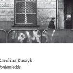 """Na marginesie książki """"Poniemieckie"""" Karoliny Kuszyk"""