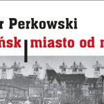 """Po lekturze nowego wydania """"Gdańska – miasta od nowa"""" Piotra Perkowskiego"""